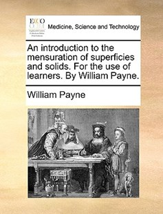 An Introduction to the Mensuration of Superficies and Solids. for the Use of Learners. by William Payne. by William Payne (9781170383070) - PaperBack - Reference Medicine