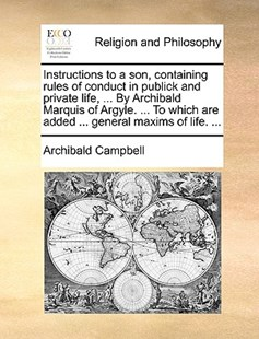 Instructions to a Son, Containing Rules of Conduct in Publick and Private Life, ... by Archibald Marquis of Argyle. ... to Which Are Added ... General Maxims of Life. ... by Archibald Campbell (9781170383537) - PaperBack - Religion & Spirituality