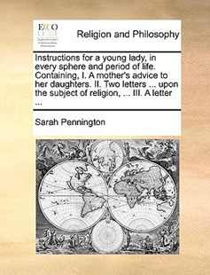 Instructions for a Young Lady, in Every Sphere and Period of Life. Containing, I. a Mother's Advice to Her Daughters. II. Two Letters ... Upon the Subject of Religion, ... III. a Letter ... by Sarah Pennington (9781170383674) - PaperBack - Reference