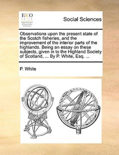 Observations Upon the Present State of the Scotch Fisheries, and the Improvement of the Interior Parts of the Highlands. Being an Essay on These Subjects, Given in to the Highland Society of Scotland, ... by P. White, Esq. ... by P White (9781170383766) - PaperBack - Social Sciences Sociology