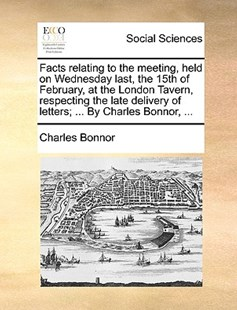 Facts Relating to the Meeting, Held on Wednesday Last, the 15th of February, at the London Tavern, Respecting the Late Delivery of Letters; ... by Charles Bonnor, ... by Charles Bonnor (9781170383797) - PaperBack - Social Sciences Sociology
