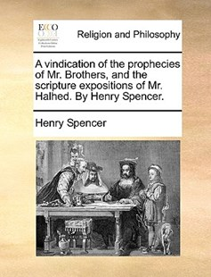 A Vindication of the Prophecies of Mr. Brothers, and the Scripture Expositions of Mr. Halhed. by Henry Spencer. by Henry Spencer (9781170384572) - PaperBack - Religion & Spirituality