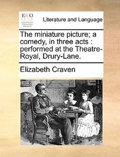 The Miniature Picture; A Comedy, in Three Acts by Elizabeth Craven (9781170384824) - PaperBack - Reference