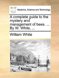 A Complete Guide to the Mystery and Management of Bees. ... by W. White, ... by William White Jr. (9781170384909) - PaperBack - Reference Medicine