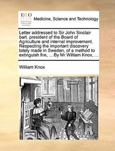 Letter Addressed to Sir John Sinclair Bart. President of the Board of Agriculture and Internal Improvement. Respecting the Important Discovery Lately Made in Sweden, of a Method to Extinguish Fire, ... by MR William Knox, ... by William Knox (9781170385128) - PaperBack - Reference Medicine