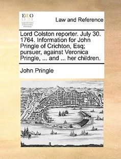 Lord Colston Reporter. July 30. 1764. Information for John Pringle of Crichton, Esq; Pursuer, Against Veronica Pringle, ... and ... Her Children. by John Pringle Sir (9781170385661) - PaperBack - Reference Law