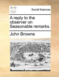 A Reply to the Observer on Seasonable Remarks. by John Browne (9781170385890) - PaperBack - Social Sciences Sociology