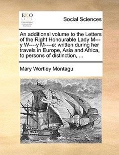 An Additional Volume to the Letters of the Right Honourable Lady M---Y W----Y M----E by Mary Wortley Montagu Lady Lad (9781170386552) - PaperBack - Social Sciences Sociology