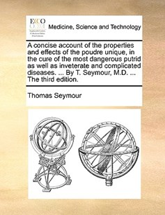 A Concise Account of the Properties and Effects of the Poudre Unique, in the Cure of the Most Dangerous Putrid as Well as Inveterate and Complicated Diseases. ... by T. Seymour, M.D. ... the Third Edition. by Thomas Seymour (9781170386705) - PaperBack - Reference Medicine