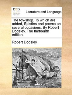 The Toy-Shop. to Which Are Added, Epistles and Poems on Several Occasions. by Robert Dodsley. the Thirteenth Edition. by Robert Dodsley (9781170387092) - PaperBack - Reference