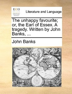 The Unhappy Favourite; Or, the Earl of Essex. a Tragedy. Written by John Banks, ... by John Banks Dr (9781170387269) - PaperBack - Reference