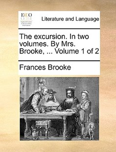 The Excursion. in Two Volumes. by Mrs. Brooke, ... Volume 1 of 2 by Frances Brooke (9781170387290) - PaperBack - Reference
