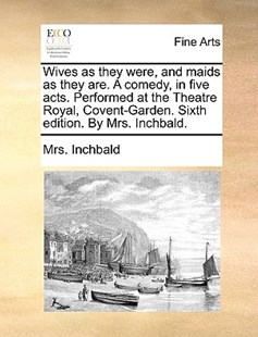 Wives as They Were, and Maids as They Are. a Comedy, in Five Acts. Performed at the Theatre Royal, Covent-Garden. Sixth Edition. by Mrs. Inchbald. by Elizabeth Inchbald, Mrs Inchbald (9781170388068) - PaperBack - Art & Architecture Art History