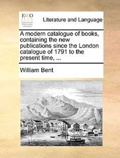 A Modern Catalogue of Books, Containing the New Publications Since the London Catalogue of 1791 to the Present Time, ... by William Bent (9781170388228) - PaperBack - Reference