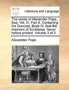 The Works of Alexander Pope, Esq; Vol. III. Part II. Containing the Dunciad, Book IV. and the Memoirs of Scriblerus. Never Before Printed. Volume 3 of 3 by Alexander Pope (9781170388433) - PaperBack - Reference