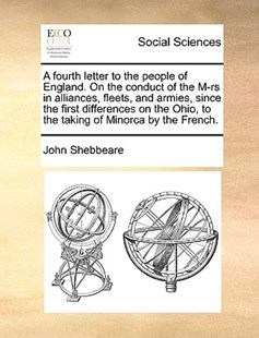 A Fourth Letter to the People of England. on the Conduct of the M-RS in Alliances, Fleets, and Armies, Since the First Differences on the Ohio, to the Taking of Minorca by the French. by John Shebbeare (9781170389065) - PaperBack - Social Sciences Sociology