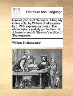Hamlet, Prince of Denmark. a Tragedy in Five Acts, by William Shakespeare, Esq. with Explanatory Notes. the Whole Being Carefully Printed from S. Johnson's and G. Steeven's Edition of Shakespeare. by William Shakespeare (9781170389409) - PaperBack - Reference