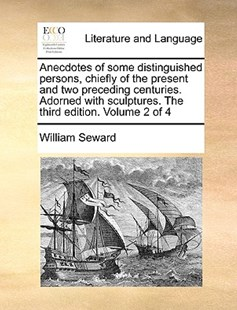 Anecdotes of Some Distinguished Persons, Chiefly of the Present and Two Preceding Centuries. Adorned with Sculptures. the Third Edition. Volume 2 of 4 by William Seward (9781170389454) - PaperBack - Reference