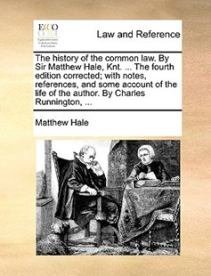 The History of the Common Law. by Sir Matthew Hale, Knt. ... the Fourth Edition Corrected; With Notes, References, and Some Account of the Life of the Author. by Charles Runnington, ... by Matthew Hale (9781170389805) - PaperBack - Reference Law