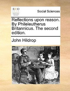 Reflections Upon Reason. by Phileleutherus Britannicus. the Second Edition. by John Hildrop (9781170390795) - PaperBack - Religion & Spirituality