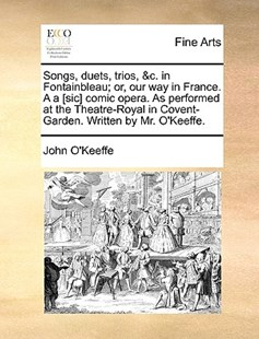 Songs, Duets, Trios, &c. in Fontainbleau; Or, Our Way in France. A A [sic] Comic Opera. as Performed at the Theatre-Royal in Covent-Garden. Written by Mr. O'Keeffe. by John O'Keeffe (9781170391037) - PaperBack - Art & Architecture Art History