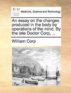 An Essay on the Changes Produced in the Body by Operations of the Mind. by the Late Doctor Corp, ... by William Corp (9781170391624) - PaperBack - Reference Medicine