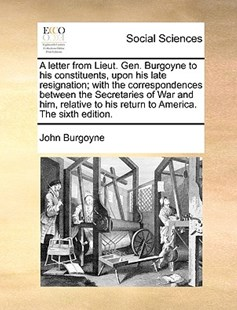A Letter from Lieut. Gen. Burgoyne to His Constituents, Upon His Late Resignation; With the Correspondences Between the Secretaries of War and Him, Relative to His Return to America. the Sixth Edition. by John Burgoyne (9781170391679) - PaperBack - Social Sciences Sociology
