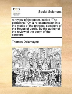 A Review of the Poem, Intitled the Patricians. Or, a Re-Examination Into the Merits of the Principal Speakers of the House of Lords. by the Author of the Review of the Poem of the Senators. by Thomas Delamayne (9781170391723) - PaperBack - Social Sciences Sociology