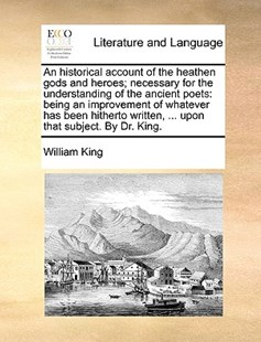 An Historical Account of the Heathen Gods and Heroes; Necessary for the Understanding of the Ancient Poets by William King (9781170392003) - PaperBack - Reference