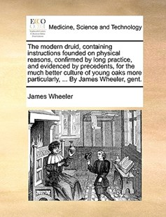 The Modern Druid, Containing Instructions Founded on Physical Reasons, Confirmed by Long Practice, and Evidenced by Precedents, for the Much Better Culture of Young Oaks More Particularly, ... by James Wheeler, Gent. by James Wheeler (9781170392355) - PaperBack - Reference Medicine
