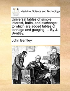 Universal Tables of Simple Interest, Batta, and Exchange; To Which Are Added Tables of Tonnage and Gauging. ... by J. Bentley. by John Bentley (9781170392379) - PaperBack - Reference Medicine
