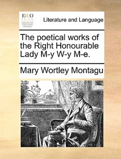 The Poetical Works of the Right Honourable Lady M-Y W-Y M-E. by Mary Wortley Montagu Lady Lad (9781170392553) - PaperBack - Reference