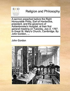 A Sermon Preached Before the Right Honourable Philip, Earl of Hardwicke, President, and the Governors of Addenbrooke's Hospital, at Their First General Meeting on Tuesday, July 2, 1767. in Great St. Mary's Church, Cambridge. by John Gordon, ... by John Gordon (9781170392683) - PaperBack - Religion & Spirituality
