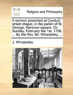 A Sermon Preached at Conduit-Street Chapel, in the Parish of St. George, Hanover-Square. on Sunday, February the 1st, 1756, ... by the Rev. Mr. Winstanley, ... by J Winstanley (9781170392713) - PaperBack - Religion & Spirituality