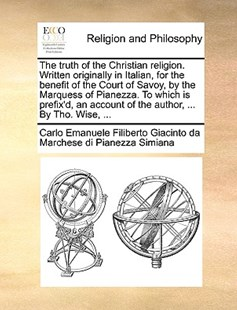 The Truth of the Christian Religion. Written Originally in Italian, for the Benefit of the Court of Savoy, by the Marquess of Pianezza. to Which Is Prefix'd, an Account of the Author, ... by Tho. Wise, ... by Carlo Eman Marchese Di Pianezza Simiana (9781170393130) - PaperBack - Religion & Spirituality