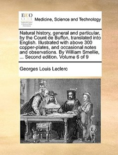 Natural History, General and Particular, by the Count de Buffon, Translated Into English. Illustrated with Above 300 Copper-Plates, and Occasional Notes and Observations. by William Smellie, ... Second Edition. Volume 6 of 9 by Georges-Louis Leclerc (9781170393604) - PaperBack - Reference Medicine