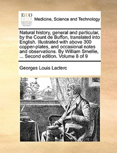Natural History, General and Particular, by the Count de Buffon, Translated Into English. Illustrated with Above 300 Copper-Plates, and Occasional Notes and Observations. by William Smellie, ... Second Edition. Volume 8 of 9 by Georges-Louis Leclerc (9781170393628) - PaperBack - Reference Medicine