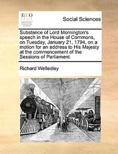 Substance of Lord Mornington's Speech in the House of Commons, on Tuesday, January 21, 1794, on a Motion for an Address to His Majesty at the Commencement of the Sessions of Parliament. by Richard Wellesley (9781170393796) - PaperBack - Social Sciences Sociology