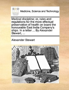 Medical Discipline; Or, Rules and Regulations for the More Effectual Preservation of Health on Board the Honourable East India Company's Ships. in a Letter ... by Alexander Stewart, ... by Alexander Stewart (9781170394021) - PaperBack - Reference Medicine