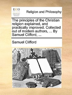 The Principles of the Christian Religion Explained, and Practically Improved. Collected Out of Modern Authors, ... by Samuel Clifford, ... by Samuel Clifford (9781170394373) - PaperBack - Religion & Spirituality