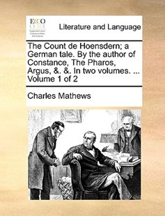 The Count de Hoensdern; A German Tale. by the Author of Constance, the Pharos, Argus, &. &. in Two Volumes. ... Volume 1 of 2 by Charles Mathews (9781170394465) - PaperBack - Reference