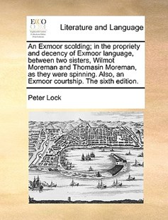 An Exmoor Scolding; In the Propriety and Decency of Exmoor Language, Between Two Sisters, Wilmot Moreman and Thomasin Moreman, as They Were Spinning. Also, an Exmoor Courtship. the Sixth Edition. by Peter Lock (9781170394502) - PaperBack - Reference