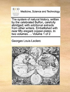 The System of Natural History, Written by the Celebrated Buffon, Carefully Abridged; With Additional Extracts from Other Writers. Embellished with Near Fifty Elegant Copper-Plates. in Two Volumes. ... Volume 1 of 2 by Georges-Louis Leclerc (9781170394595) - PaperBack - Reference Medicine