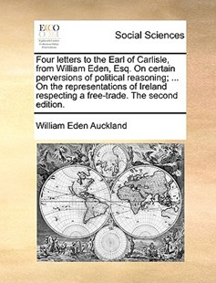 Four Letters to the Earl of Carlisle, from William Eden, Esq. on Certain Perversions of Political Reasoning; ... on the Representations of Ireland Respecting a Free-Trade. the Second Edition. by William Eden Auckland Bar (9781170395202) - PaperBack - Social Sciences Sociology
