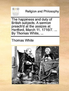 The Happiness and Duty of British Subjects. a Sermon Preach'd at the Assizes at Hertford, March 11. 1716/7. ... by Thomas White, ... by Thomas White Cap (9781170395660) - PaperBack - Religion & Spirituality