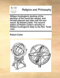 William Huntington's Doctrine of the Abolition of the Moral Law Refuted, and Himself Silenced and Slain with His Own Sword. by Robert Carter. the Second Edition of Robert Carter's Remarks on William Huntington's Letter to the REV. Torial Joss. by Robert Carter (9781170395875) - PaperBack - Religion & Spirituality