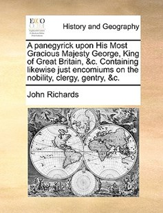 A Panegyrick Upon His Most Gracious Majesty George, King of Great Britain, &c. Containing Likewise Just Encomiums on the Nobility, Clergy, Gentry, &c. by John Richards (9781170396063) - PaperBack - History Modern
