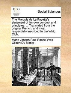 The Marquis de la Fayette's Statement of His Own Conduct and Principles. ... Translated from the Original French, and Most Respectfully Inscribed to the Whig Club. by Marie Joseph Paul Roc Gilbert Du Motier (9781170396490) - PaperBack - Social Sciences Sociology