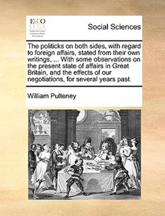 The Politicks on Both Sides, with Regard to Foreign Affairs, Stated from Their Own Writings, ... with Some Observations on the Present State of Affairs in Great Britain, and the Effects of Our Negotiations, for Several Years Past. by William Pulteney (9781170396513) - PaperBack - Social Sciences Sociology