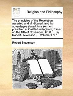 The Principles of the Revolution Asserted and Vindicated, and Its Advantages Stated, in a Sermon, Preached at Castle-Hedingham, Essex, on the Fifth of November, 1788, ... by Robert Stevenson. ... Volume 1 of 1 by Robert Stevenson (9781170396834) - PaperBack - Religion & Spirituality